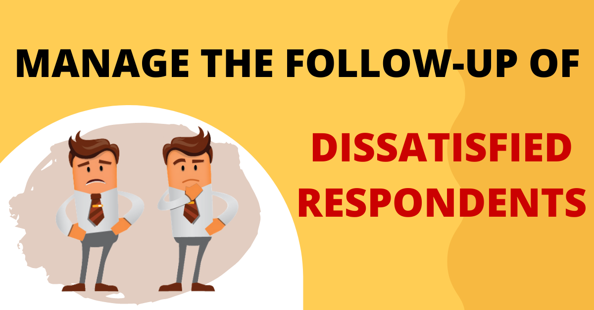 Manage the follow-up of dissatisfied respondents